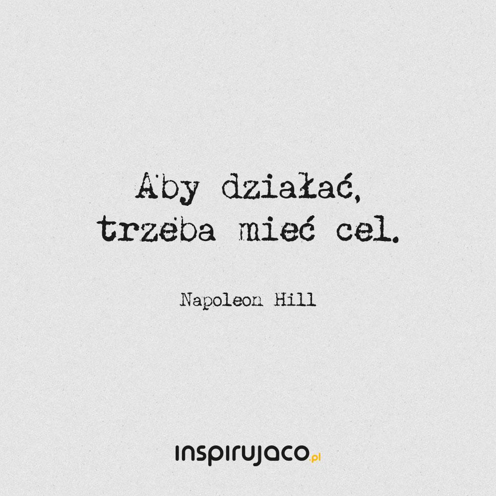 Aby działać, trzeba mieć cel. - Napoleon Hill