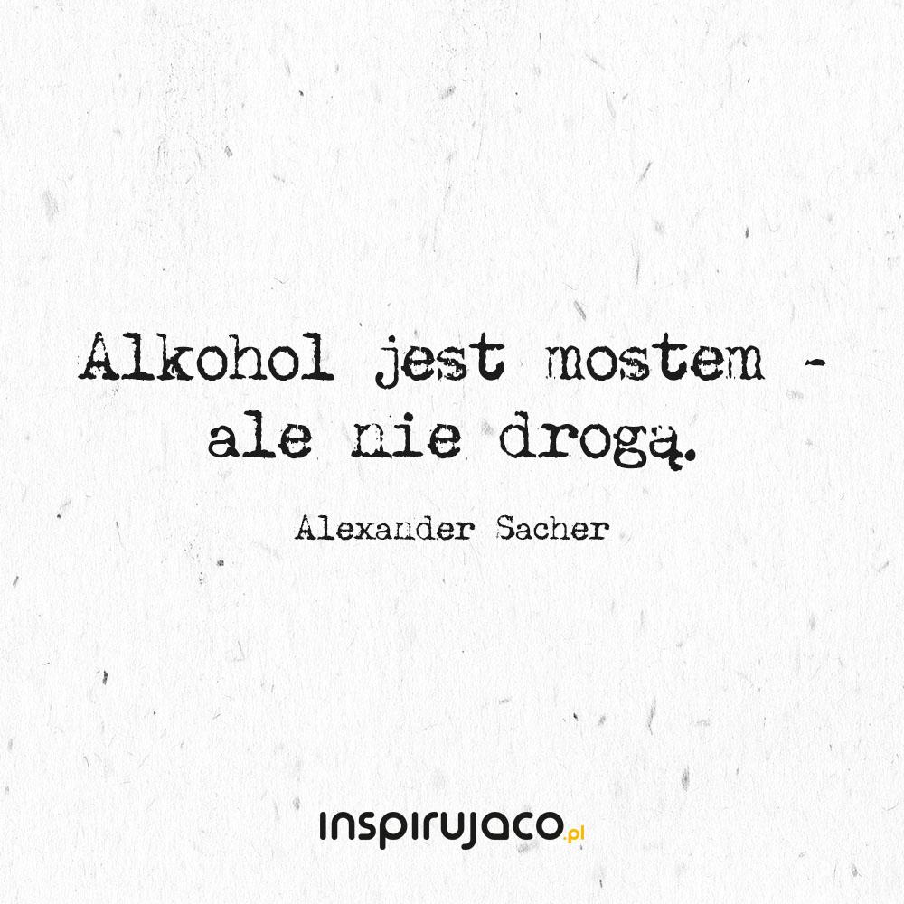 Alkohol jest mostem - ale nie drogą. - Alexander Sacher