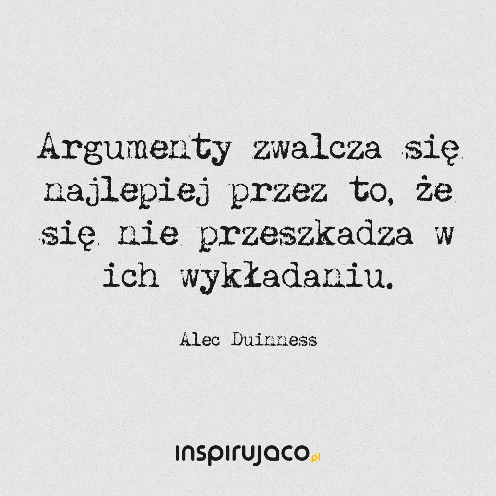 Argumenty zwalcza się najlepiej przez to, że się nie przeszkadza w ich wykładaniu. - Alec Duinness