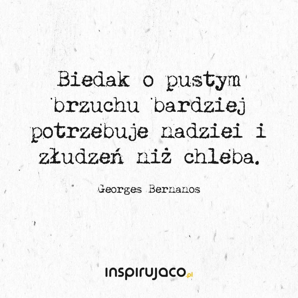 Biedak o pustym brzuchu bardziej potrzebuje nadziei i złudzeń niż chleba. - Georges Bernanos
