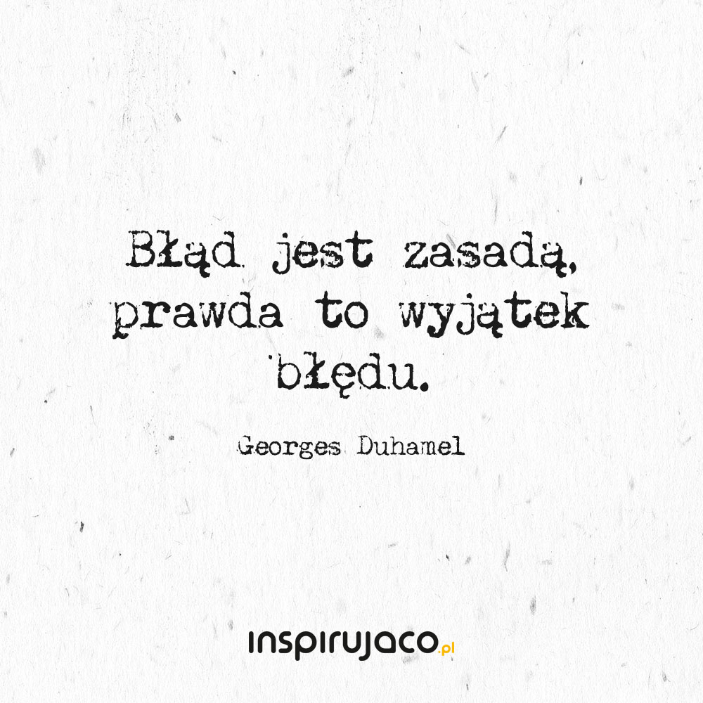 Błąd jest zasadą, prawda to wyjątek błędu. - Georges Duhamel