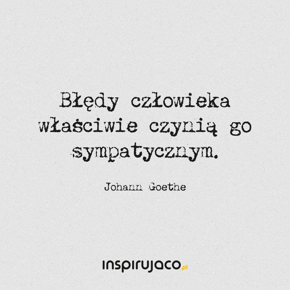 Błędy człowieka właściwie czynią go sympatycznym. - Johann Goethe