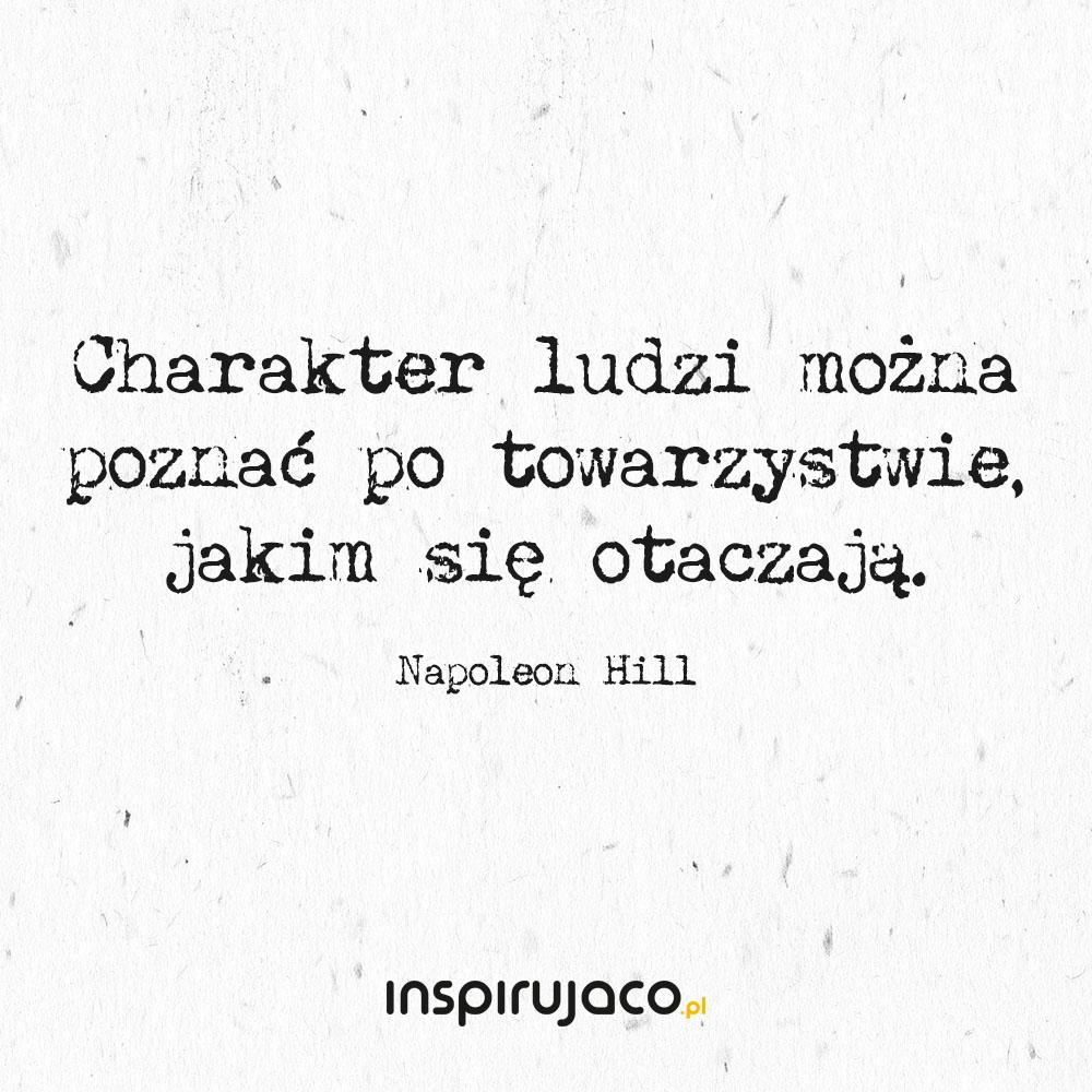 Charakter ludzi można poznać po towarzystwie, jakim się otaczają. - Napoleon Hill