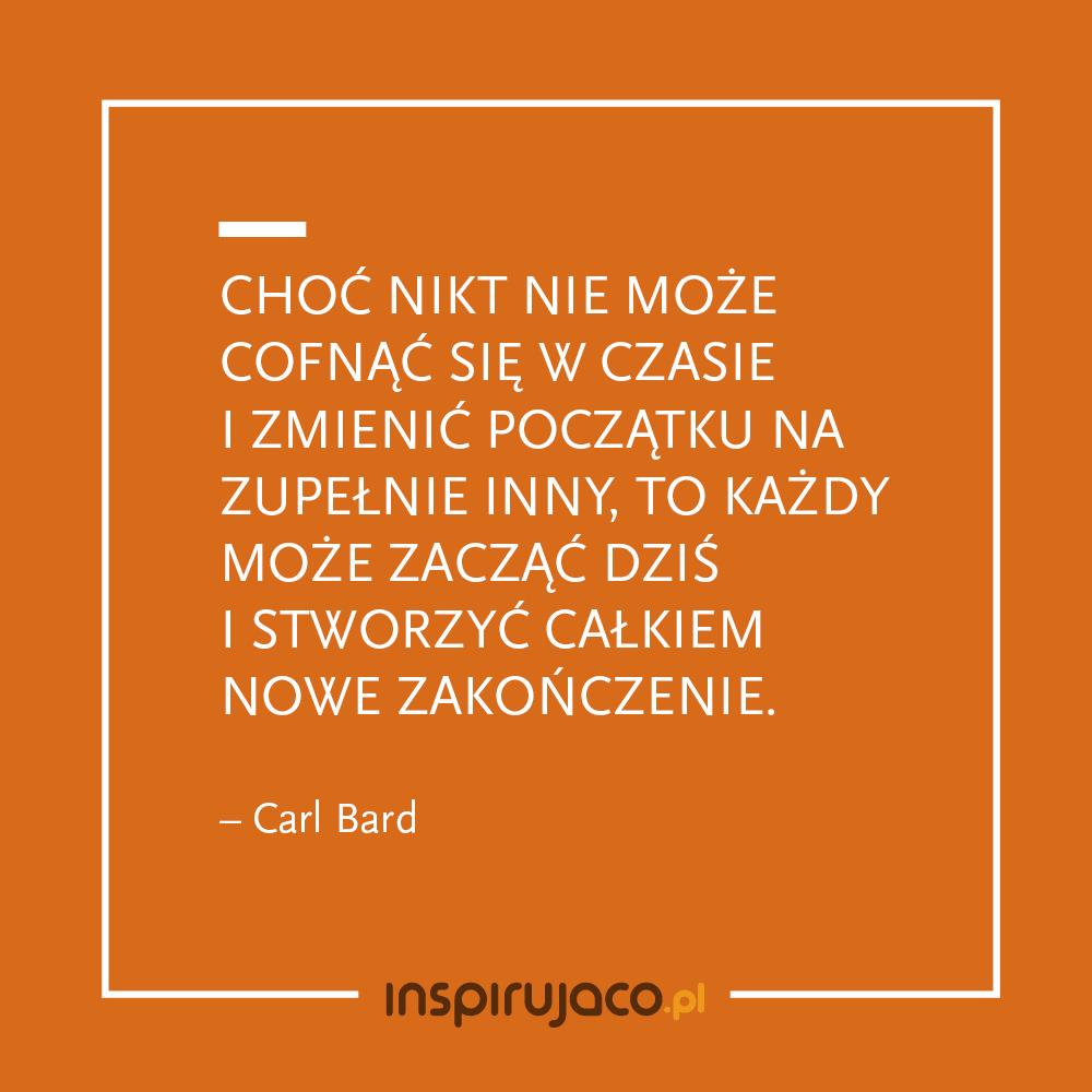 Choć nikt nie może cofnąć się w czasie i zmienić początku na zupełnie inny, to każdy może zacząć dziś i stworzyć całkiem nowe zakończenie. - Carl Bard