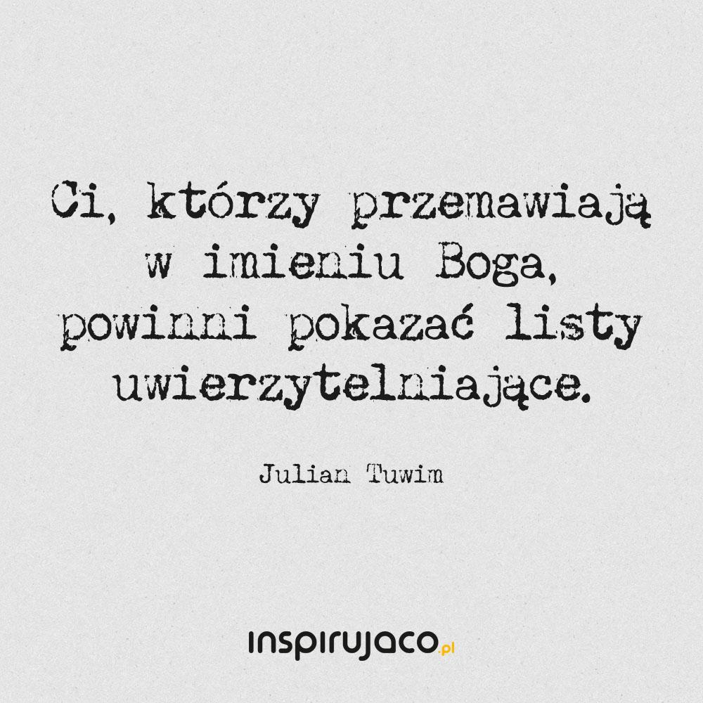 Ci, którzy przemawiają w imieniu Boga, powinni pokazać listy uwierzytelniające. - Julian Tuwim