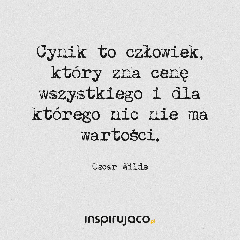 Cynik to człowiek, który zna cenę wszystkiego i dla którego nic nie ma wartości. - Oscar Wilde