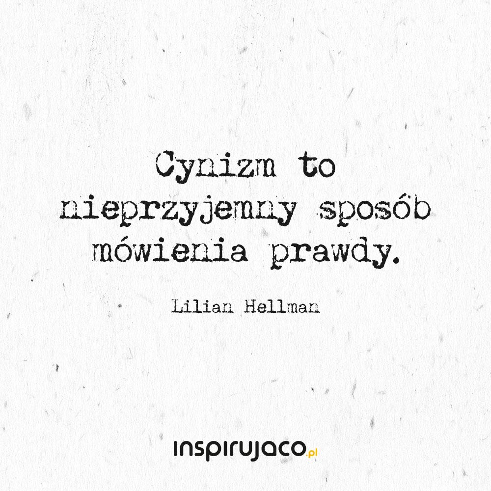 Cynizm to nieprzyjemny sposób mówienia prawdy. - Lilian Hellman