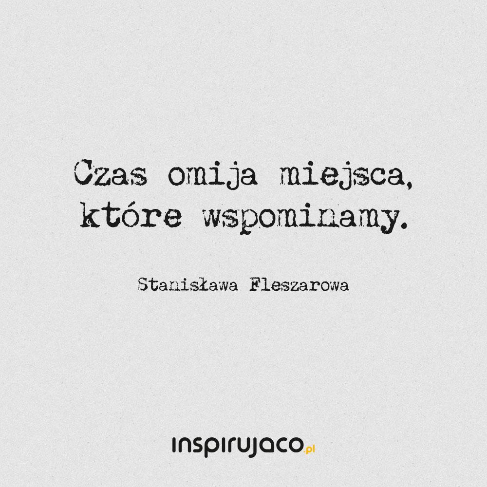 Czas omija miejsca, które wspominamy. - Stanisława Fleszarowa