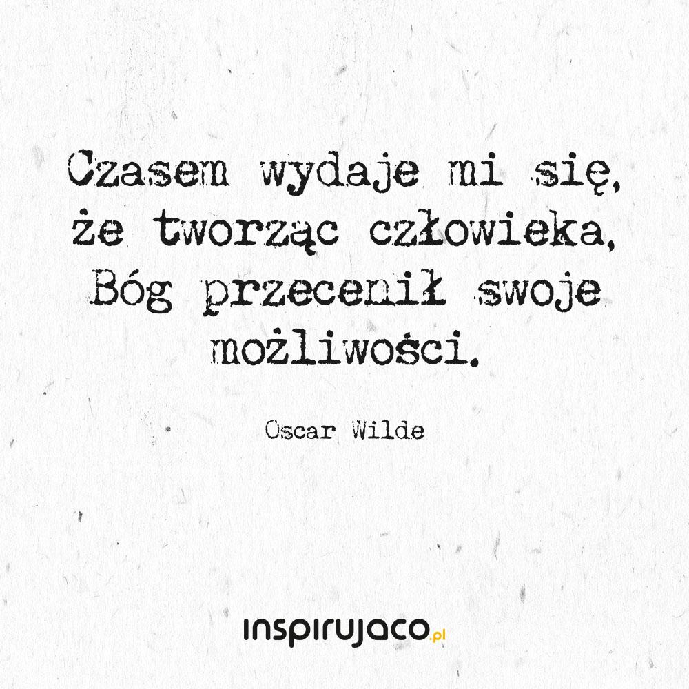 Czasem wydaje mi się, że tworząc człowieka, Bóg przecenił swoje możliwości. - Oscar Wilde