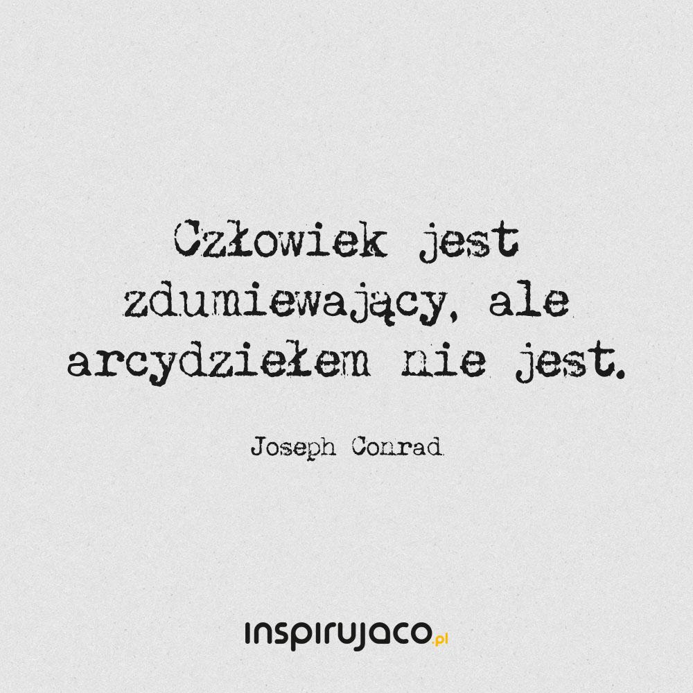Człowiek jest zdumiewający, ale arcydziełem nie jest. - Joseph Conrad