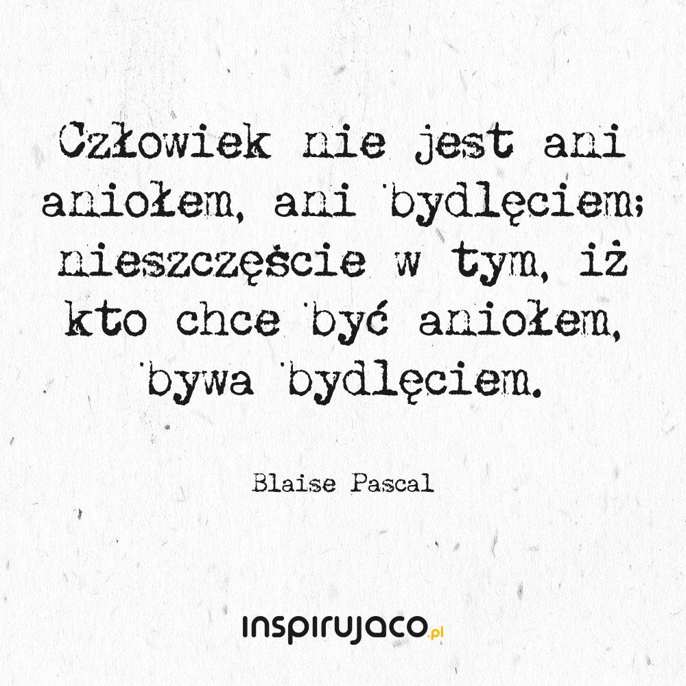 Człowiek nie jest ani aniołem, ani bydlęciem; nieszczęście w tym, iż kto chce być aniołem, bywa bydlęciem. - Blaise Pascal