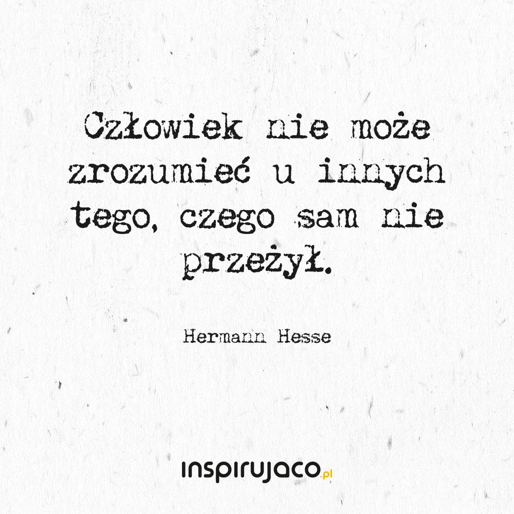 Człowiek nie może zrozumieć u innych tego, czego sam nie przeżył. - Hermann Hesse