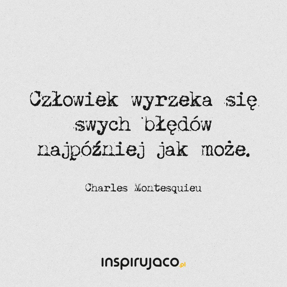 Człowiek wyrzeka się swych błędów najpóźniej jak może. - Charles Montesquieu