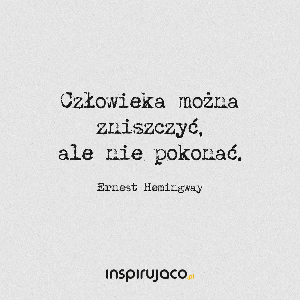 Człowieka można zniszczyć, ale nie pokonać. - Ernest Hemingway