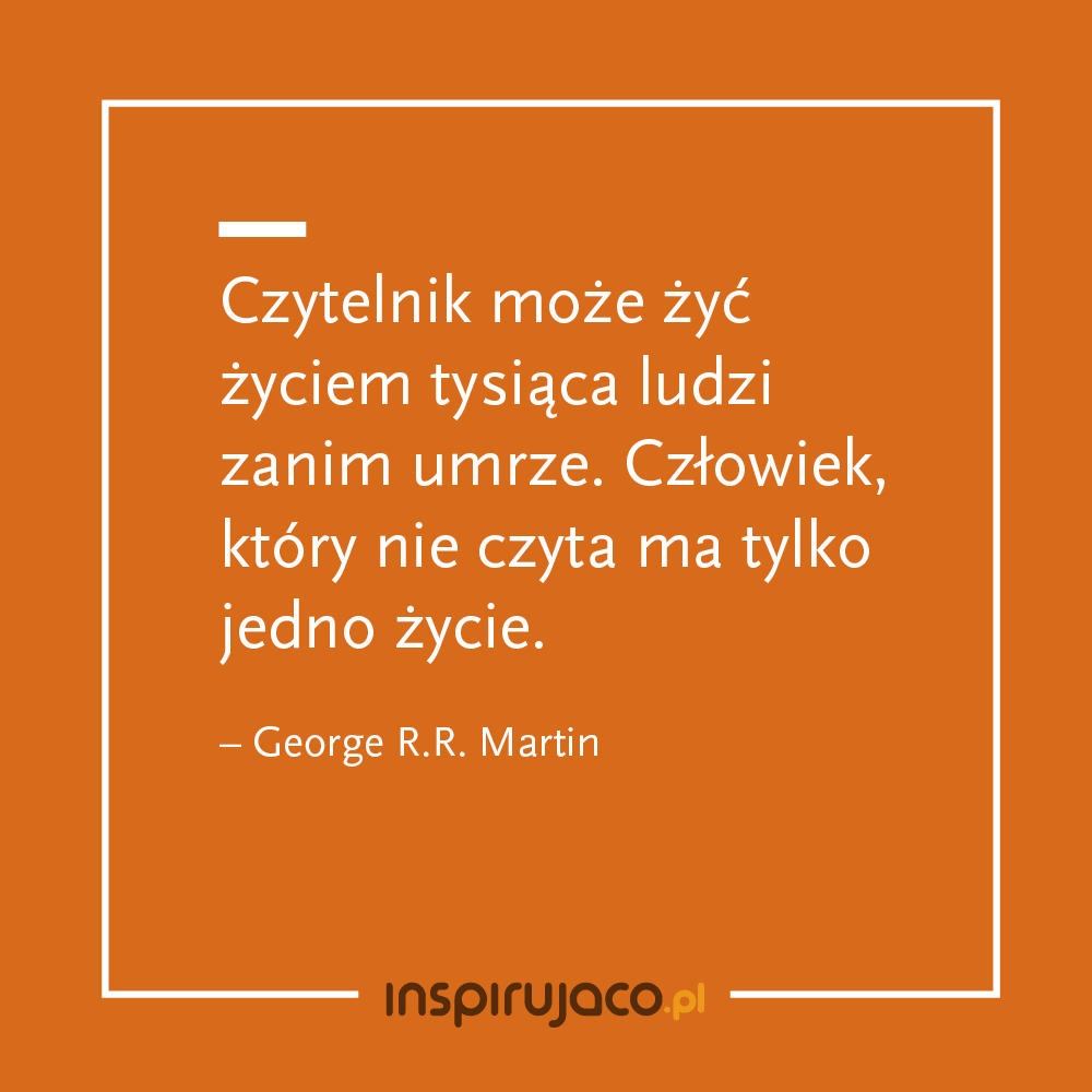 Czytelnik może żyć życiem tysiąca ludzi zanim umrze. Człowiek, który nie czyta ma tylko jedno życie. - George R.R. Martin