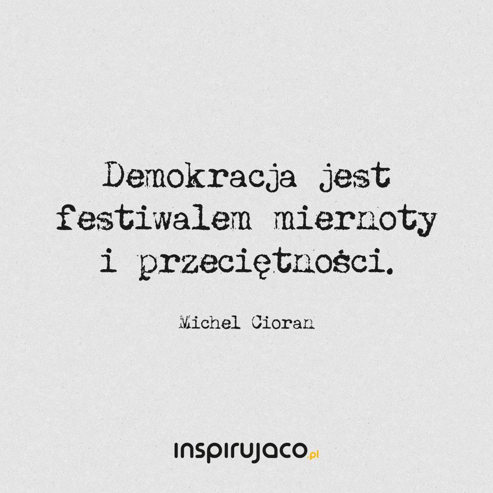 Demokracja jest festiwalem miernoty i przeciętności. - Michel Cioran