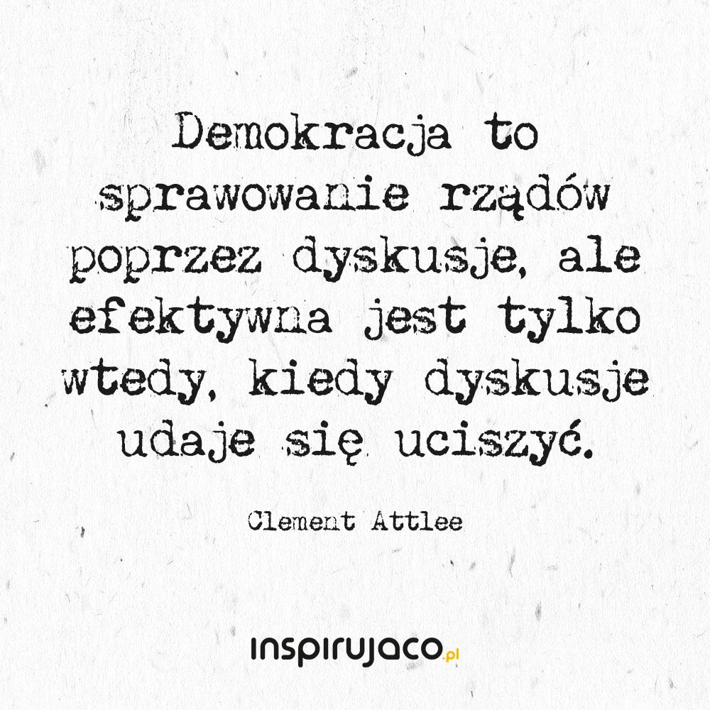 Demokracja to sprawowanie rządów poprzez dyskusje, ale efektywna jest tylko wtedy, kiedy dyskusje udaje się uciszyć. - Clement Attlee