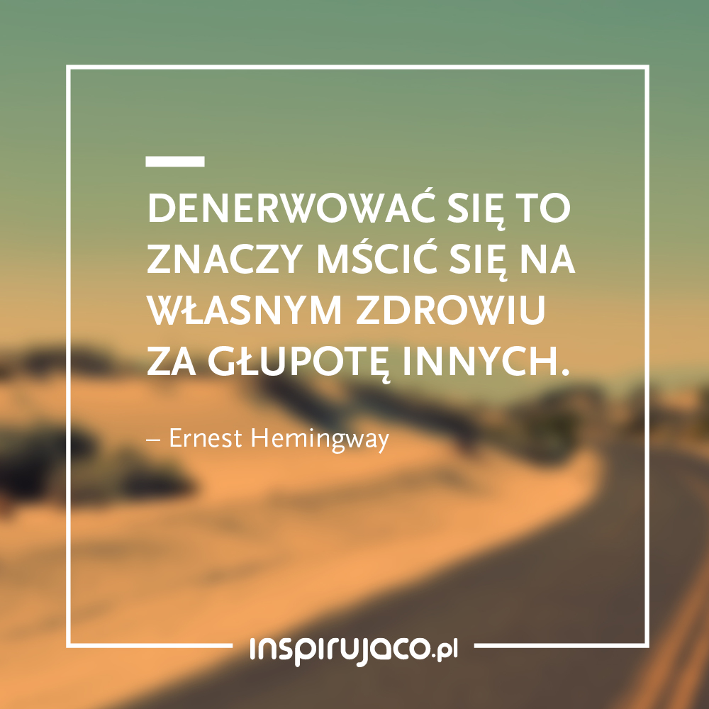Denerwować się to znaczy mścić się na własnym zdrowiu za głupotę innych. - Ernest Hemingway