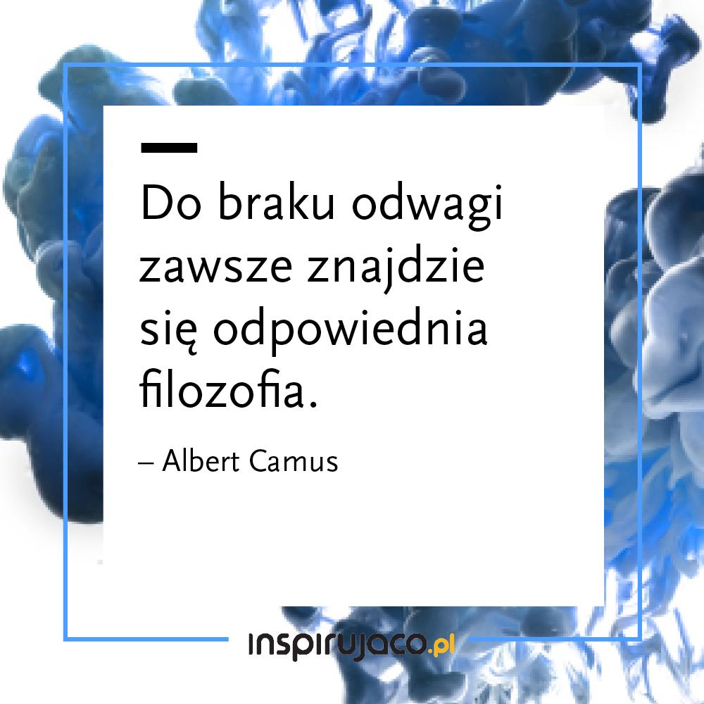 Do braku odwagi zawsze znajdzie się odpowiednia filozofia. - Albert Camus
