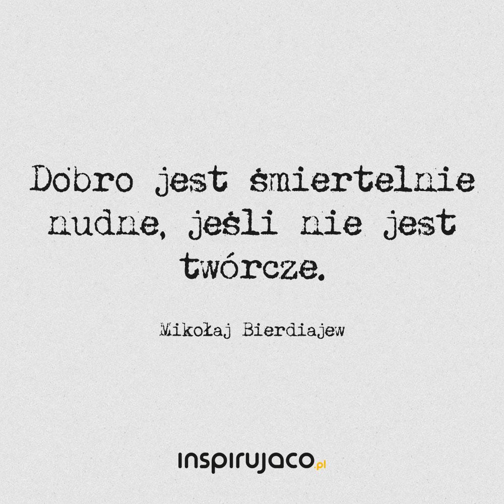 Dobro jest śmiertelnie nudne, jeśli nie jest twórcze. - Mikołaj Bierdiajew