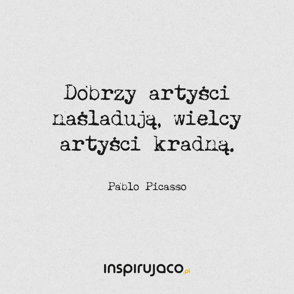 Dobrzy artyści naśladują, wielcy artyści kradną. - Pablo Picasso