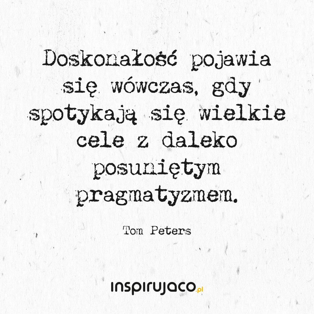 Doskonałość pojawia się wówczas, gdy spotykają się wielkie cele z daleko posuniętym pragmatyzmem. - Tom Peters