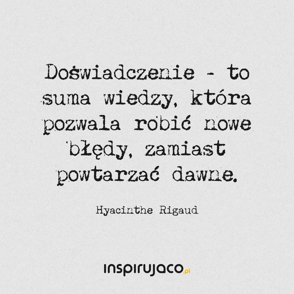 Doświadczenie - to suma wiedzy, która pozwala robić nowe błędy, zamiast powtarzać dawne. - Hyacinthe Rigaud