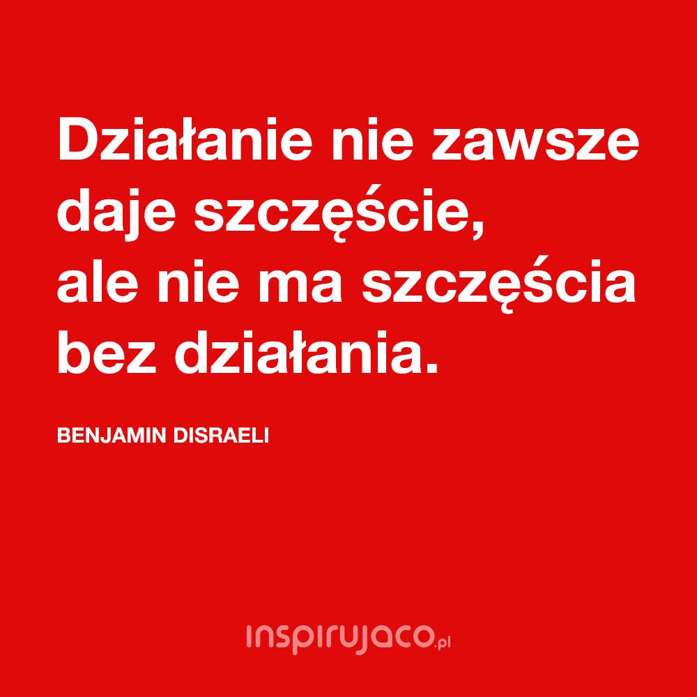 Działanie nie zawsze daje szczęście, ale nie ma szczęścia bez działania. - Benjamin Disraeli