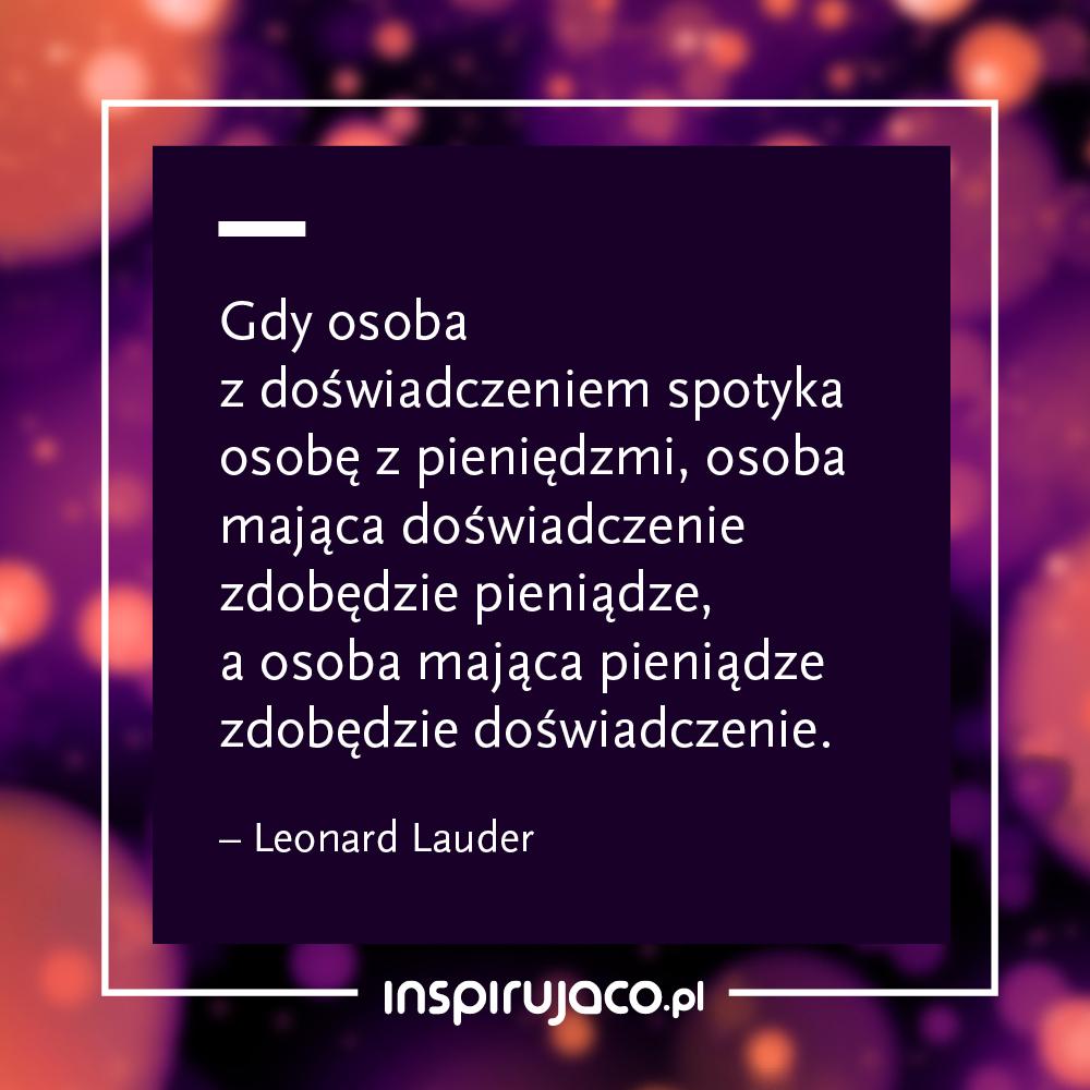 Gdy osoba z doświadczeniem spotyka osobę z pieniędzmi, osoba mająca doświadczenie zdobędzie pieniądze, a osoba mająca pieniądze zdobędzie doświadczenie.  - Leonard Lauder
