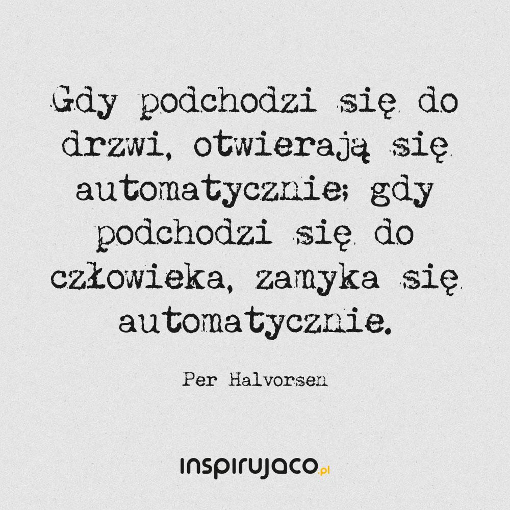 Gdy podchodzi się do drzwi, otwierają się automatycznie; gdy podchodzi się do człowieka, zamyka się automatycznie. - Per Halvorsen