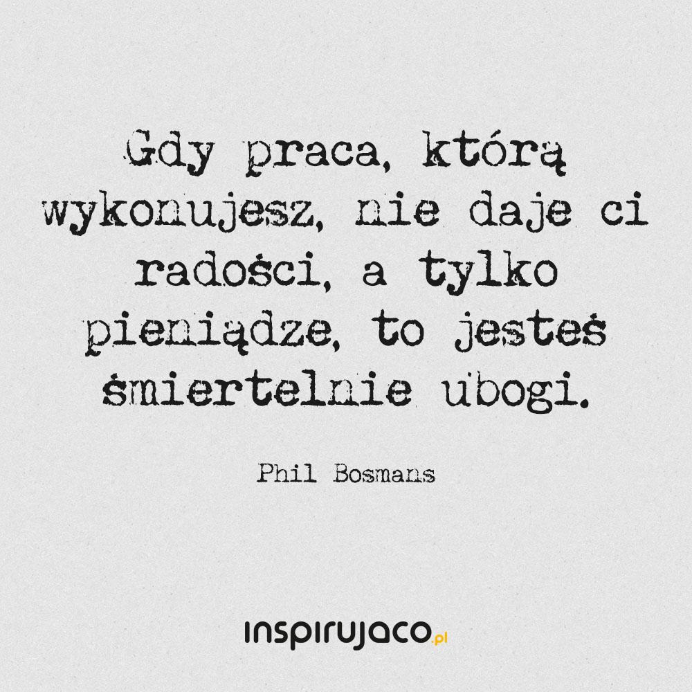 Gdy praca, którą wykonujesz, nie daje ci radości, a tylko pieniądze, to jesteś śmiertelnie ubogi. - Phil Bosmans