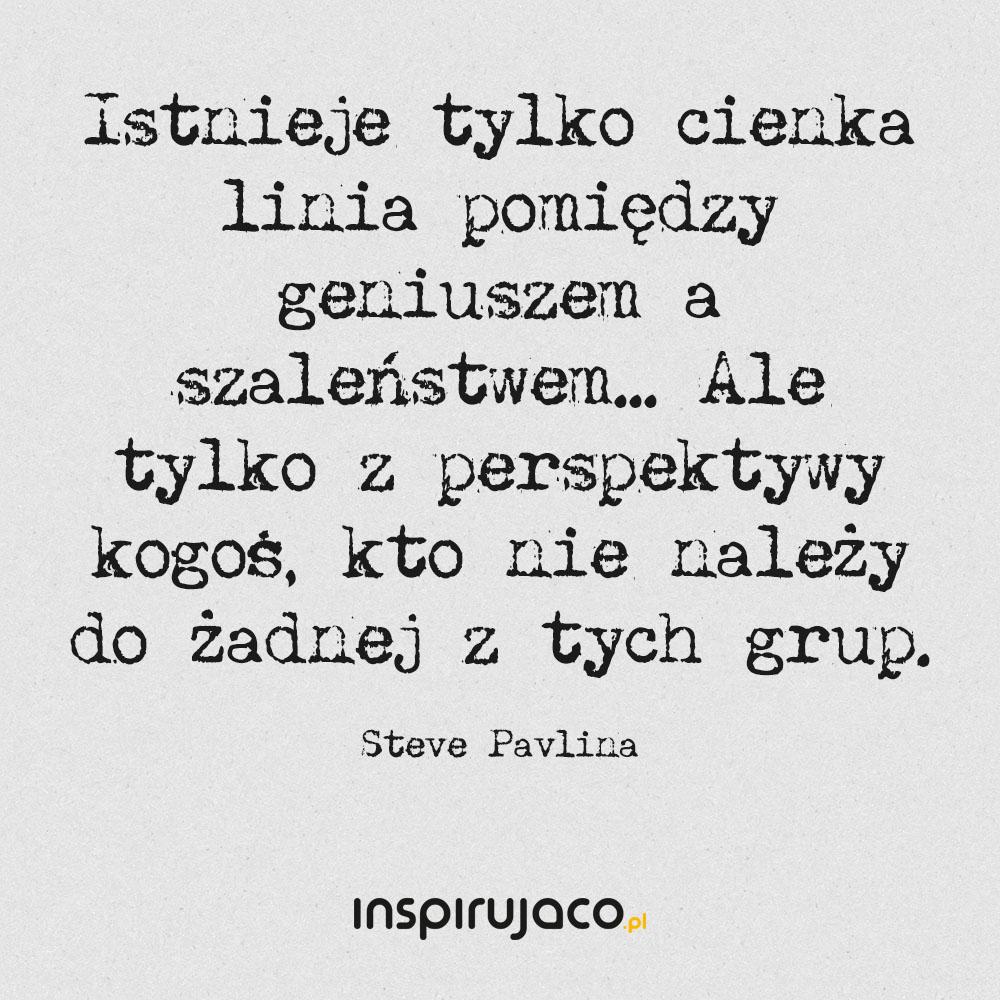 Istnieje tylko cienka linia pomiędzy geniuszem a szaleństwem... Ale tylko z perspektywy kogoś, kto nie należy do żadnej z tych grup. - Steve Pavlina