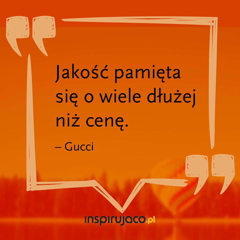 Jakość pamięta się o wiele dłużej niż cenę.  - Gucci