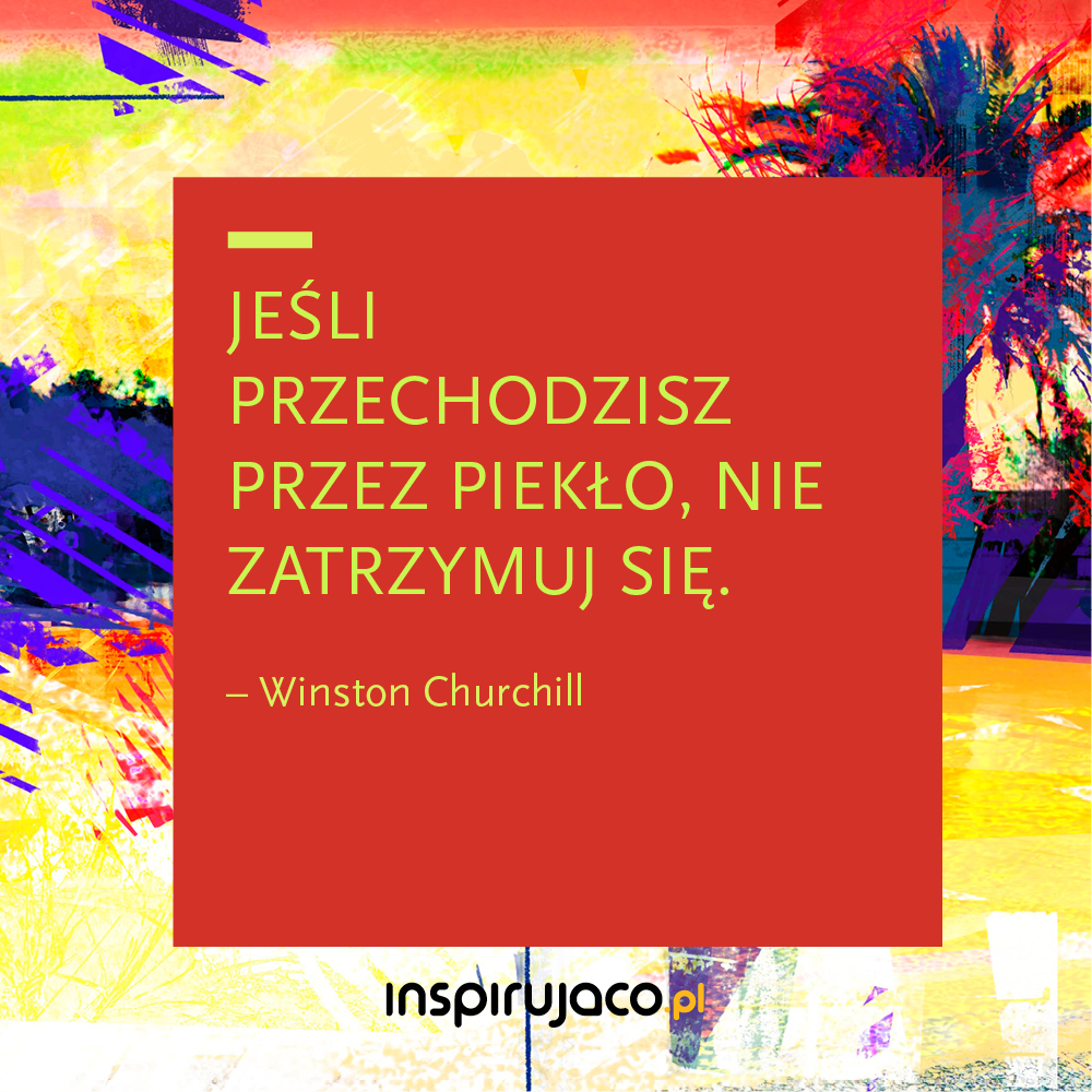 Jeśli przechodzisz przez piekło, nie zatrzymuj się. - Winston Churchill
