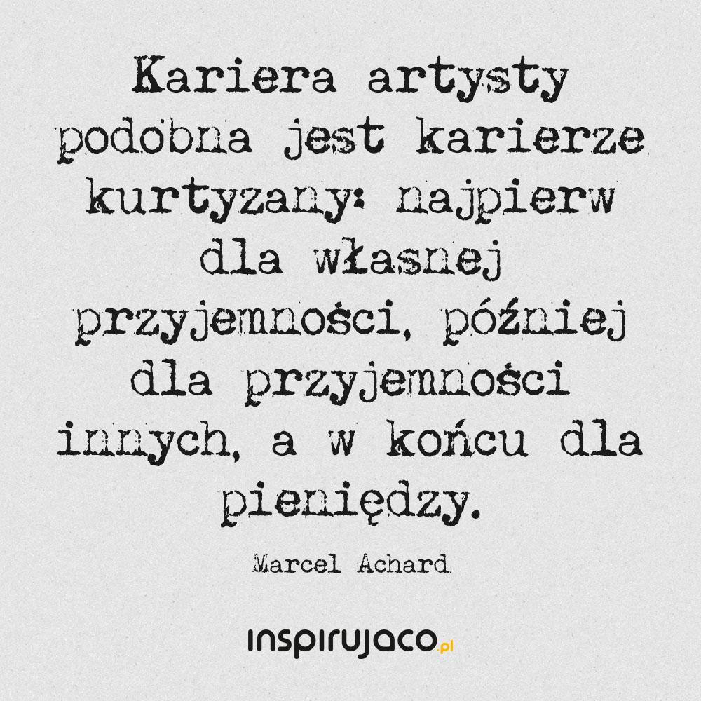 Kariera artysty podobna jest karierze kurtyzany: najpierw dla własnej przyjemności, później dla przyjemności innych, a w końcu dla pieniędzy. - Marcel Achard