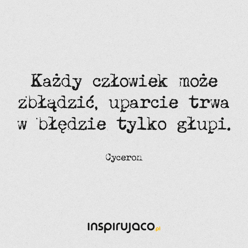 Każdy człowiek może zbłądzić, uparcie trwa w błędzie tylko głupi. - Cyceron
