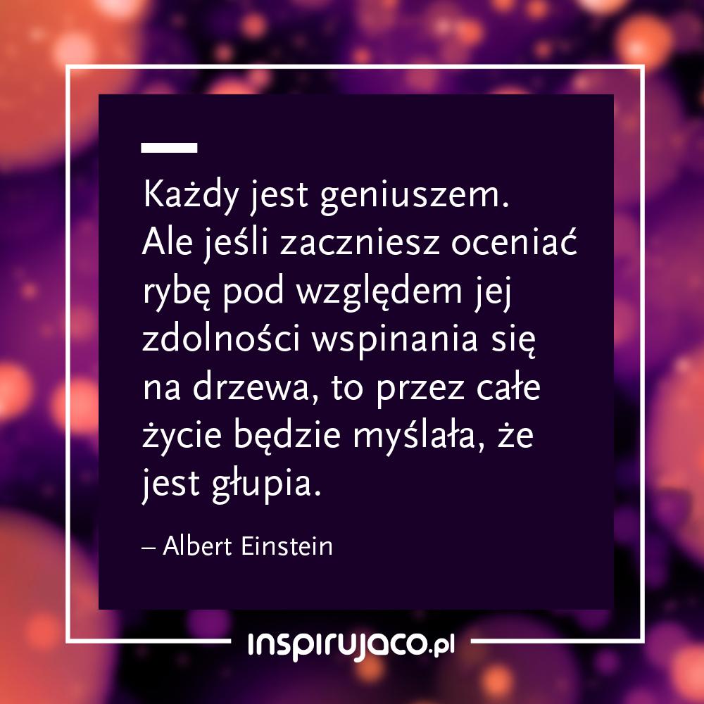Każdy jest geniuszem. Ale jeśli zaczniesz oceniać rybę pod względem jej zdolności wspinania się na drzewa, to przez całe życie będzie myślała, że jest głupia.  - Albert Einstein