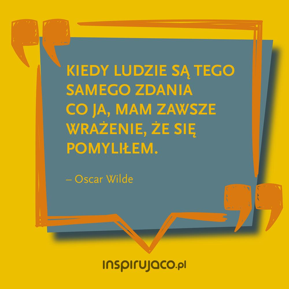 Kiedy ludzie są tego samego zdania co ja, mam zawsze wrażenie, że się pomyliłem. - Oscar Wilde