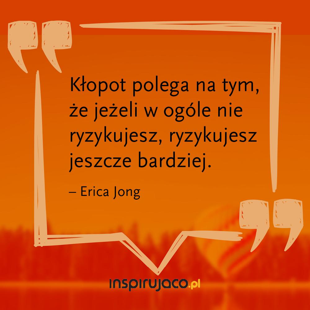 Kłopot polega na tym, że jeżeli w ogóle nie ryzykujesz, ryzykujesz jeszcze bardziej.   - Erica Jong