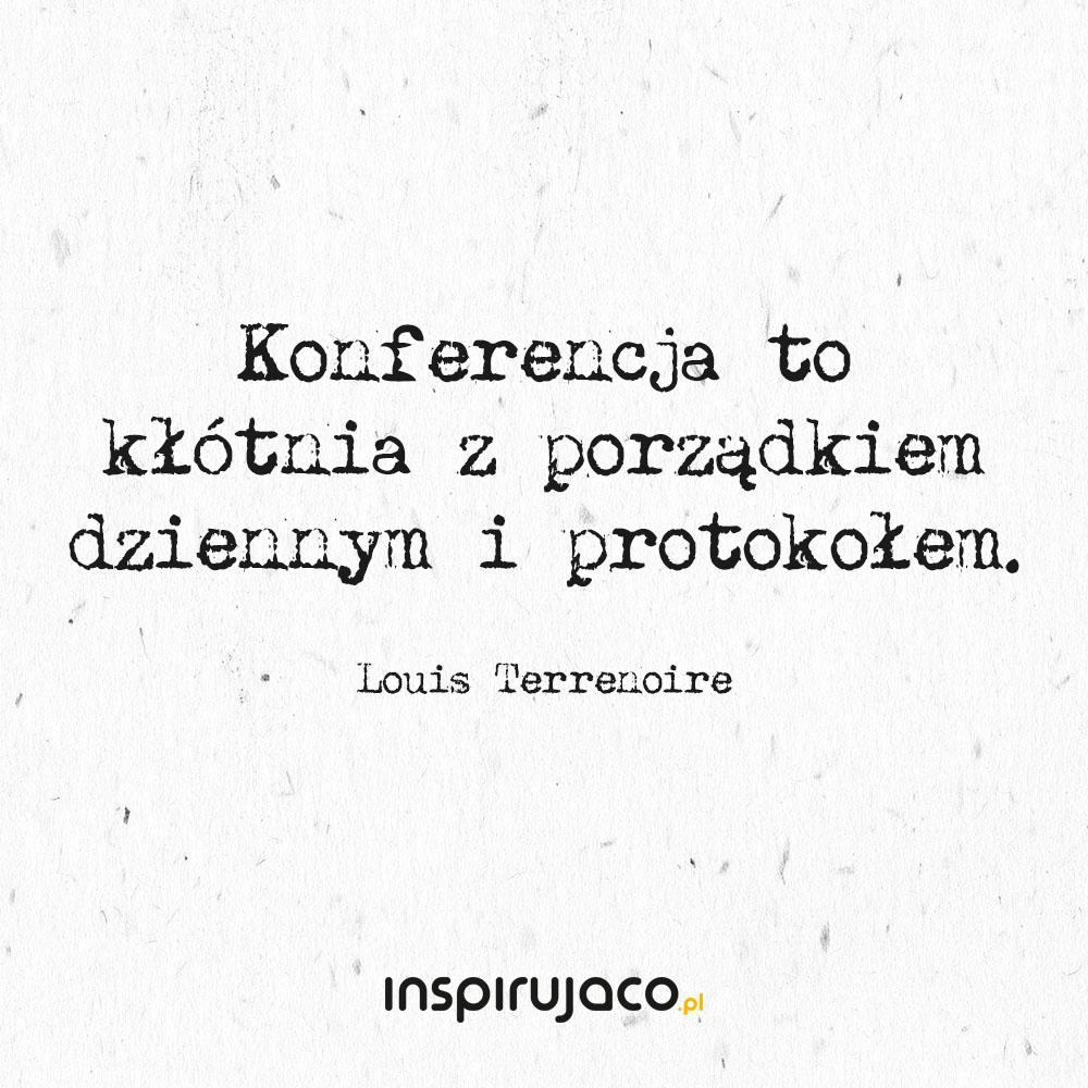 Konferencja to kłótnia z porządkiem dziennym i protokołem. - Louis Terrenoire