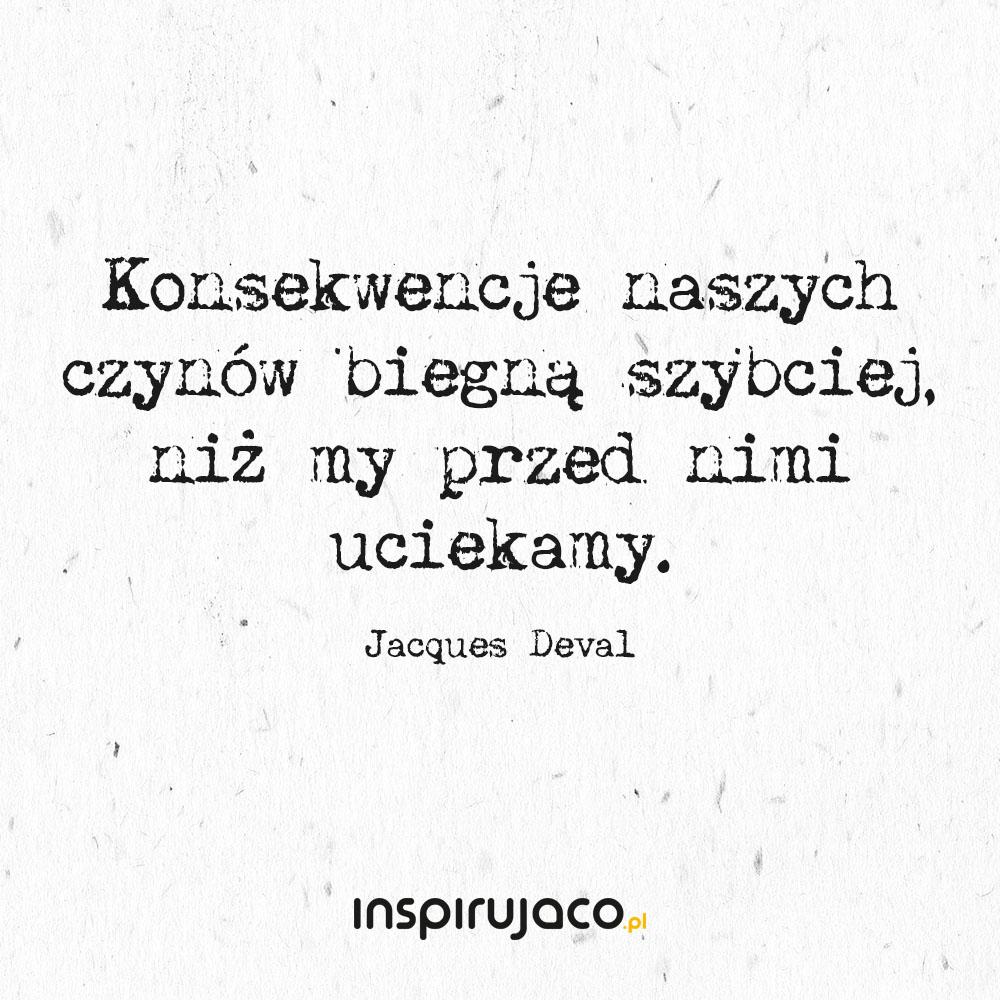 Konsekwencje naszych czynów biegną szybciej, niż my przed nimi uciekamy. - Jacques Deval