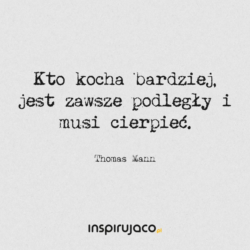Kto kocha bardziej, jest zawsze podległy i musi cierpieć. - Thomas Mann