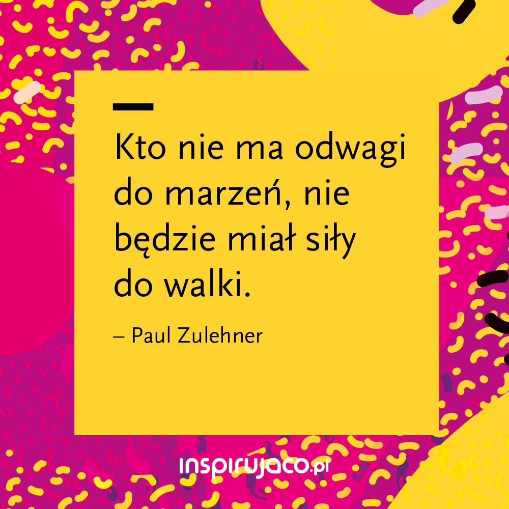 Kto nie ma odwagi do marzeń, nie będzie miał siły do walki. - Paul Zulehner