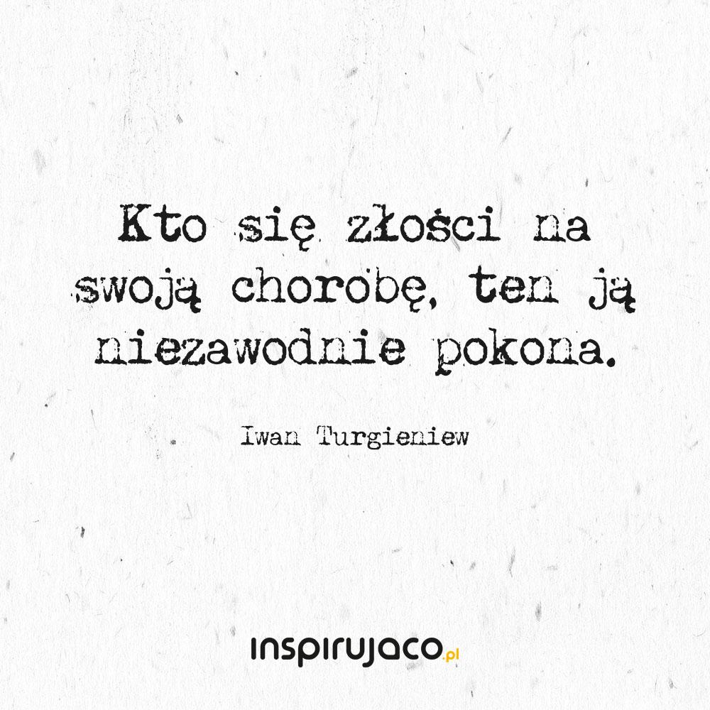 Kto się złości na swoją chorobę, ten ją niezawodnie pokona. - Iwan Turgieniew