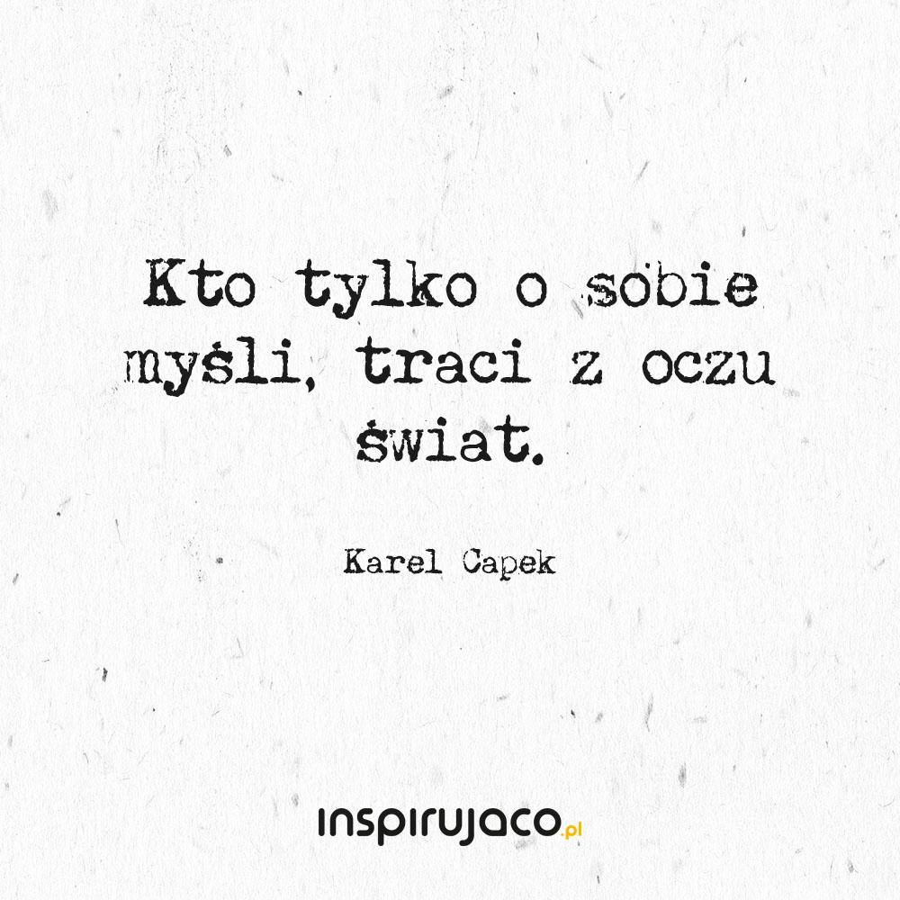 Kto tylko o sobie myśli, traci z oczu świat. - Karel Capek