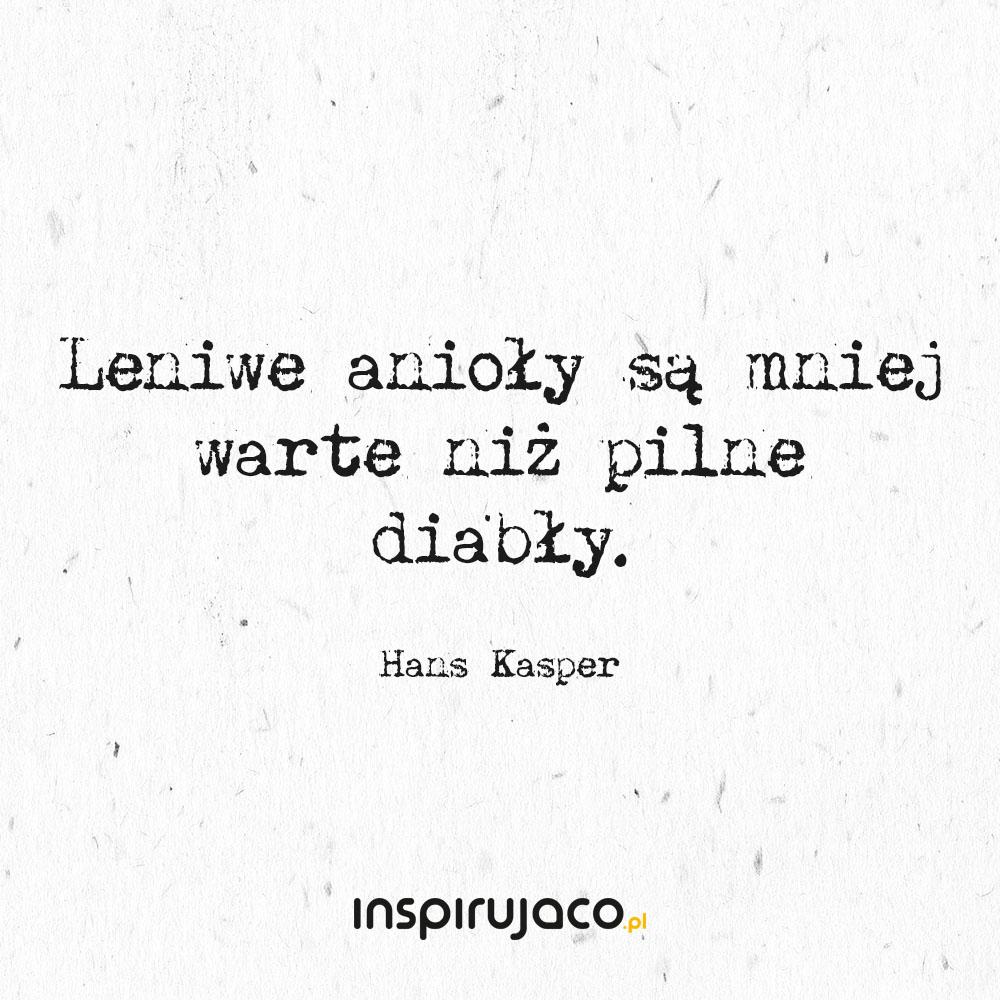 Leniwe anioły są mniej warte niż pilne diabły. - Hans Kasper