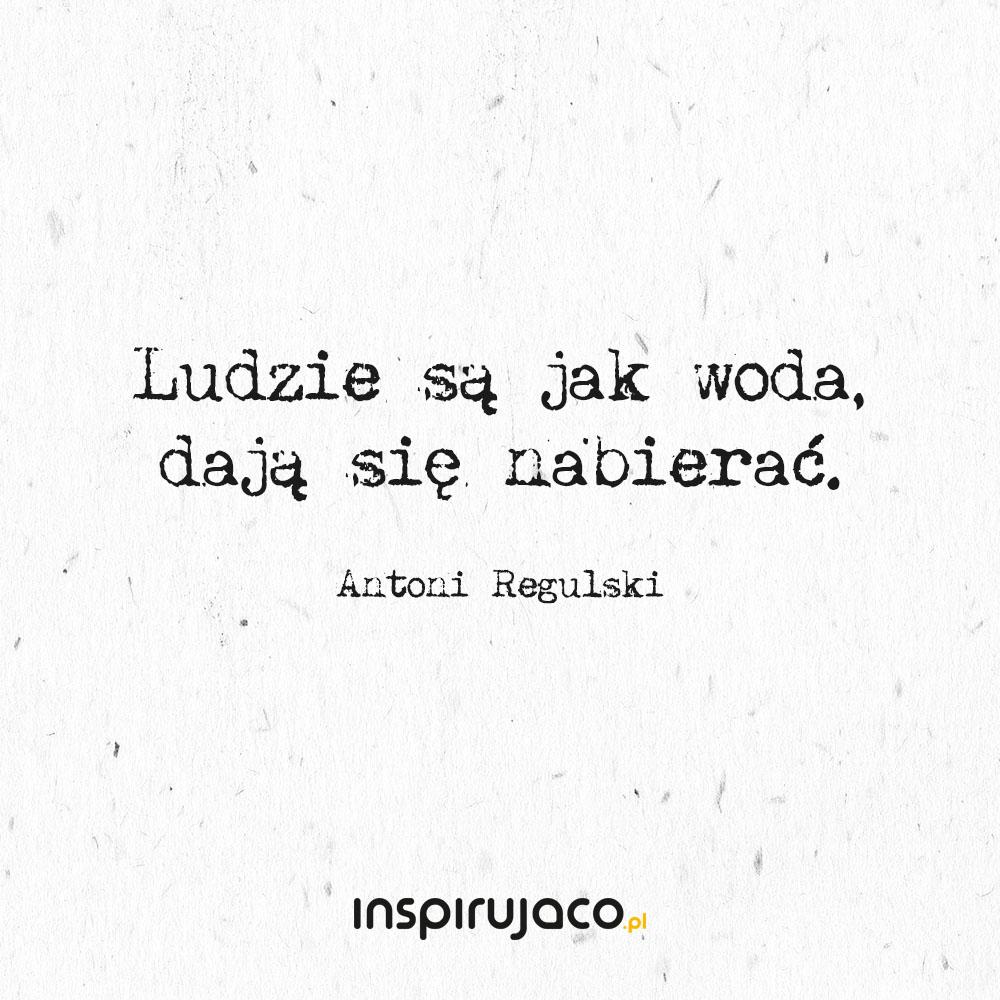 Ludzie są jak woda, dają się nabierać. - Antoni Regulski