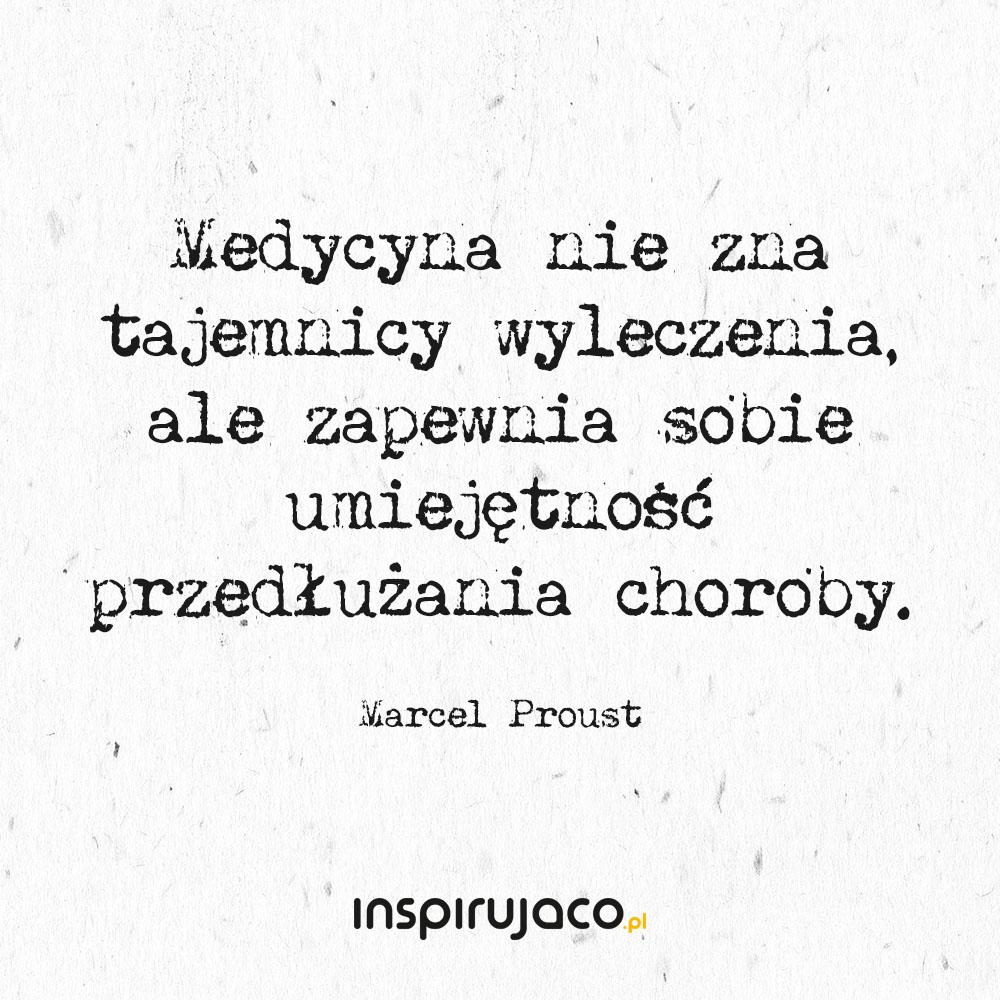 Medycyna nie zna tajemnicy wyleczenia, ale zapewnia sobie umiejętność przedłużania choroby. - Marcel Proust