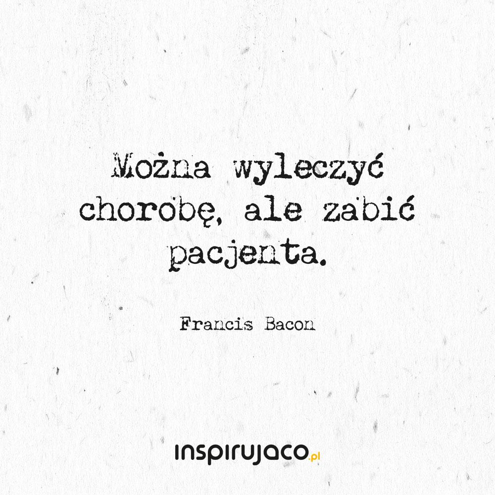 Można wyleczyć chorobę, ale zabić pacjenta. - Francis Bacon