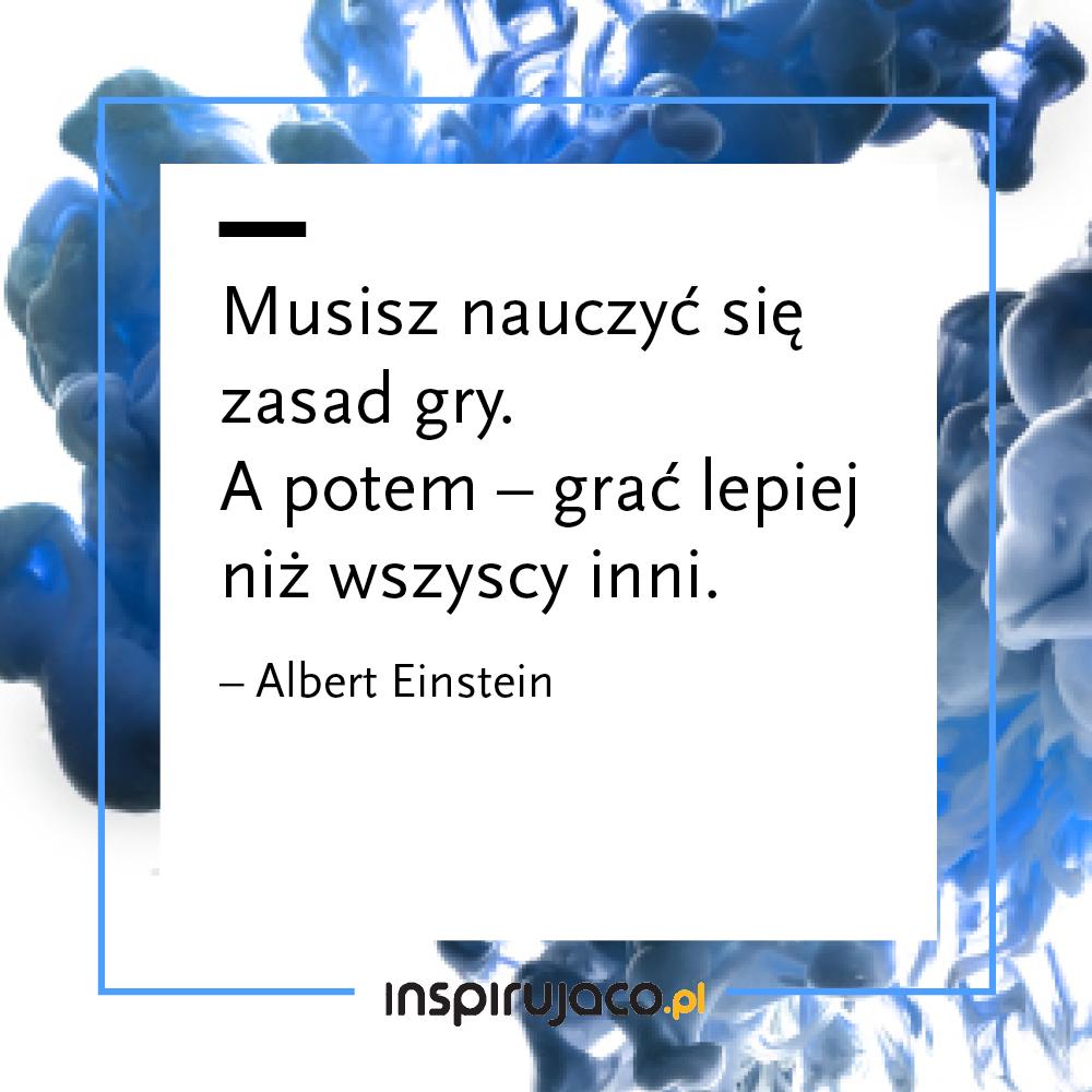 Musisz nauczyć się zasad gry. A potem – grać lepiej niż wszyscy inni.  - Albert Einstein